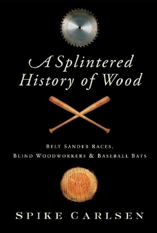 Download A Splintered History of Wood: Belt-Sander Races, Blind Woodworkers, and Baseball Bats PDF Free